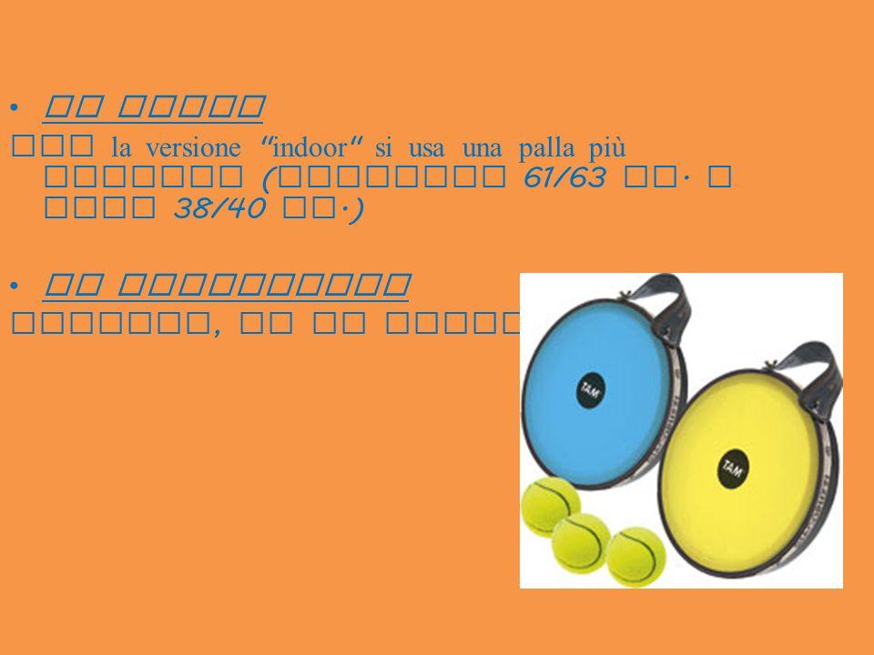 LA PALLA per la versione indoor si usa una palla più leggera (diametro 61/63 mm. e peso 38/40 gr.)