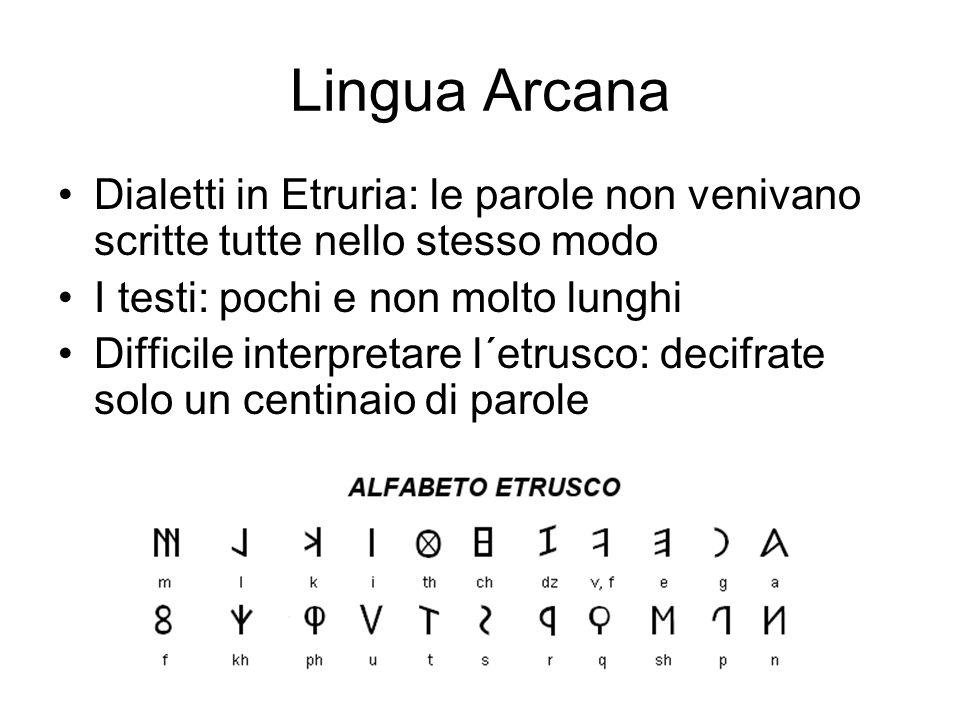 Lingua Arcana Dialetti in Etruria: le parole non venivano scritte tutte nello stesso modo. I testi: pochi e non molto lunghi.