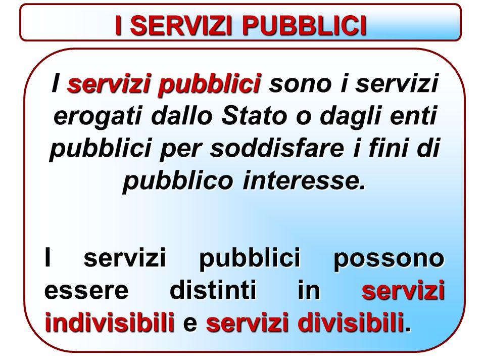 I SERVIZI PUBBLICI I servizi pubblici sono i servizi erogati dallo Stato o dagli enti pubblici per soddisfare i fini di pubblico interesse.