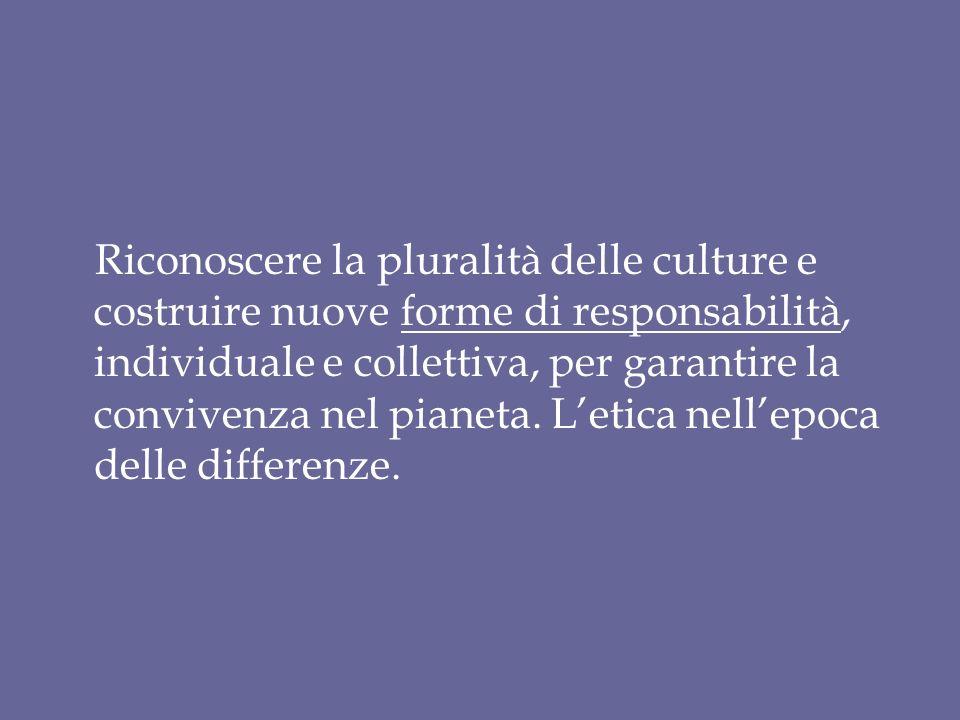 Riconoscere la pluralità delle culture e costruire nuove forme di responsabilità, individuale e collettiva, per garantire la convivenza nel pianeta.