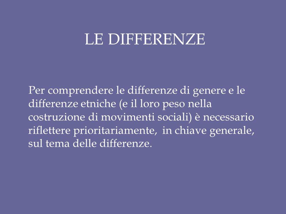 LE DIFFERENZE Per comprendere le differenze di genere e le differenze etniche (e il loro peso nella costruzione di movimenti sociali) è necessario riflettere prioritariamente, in chiave generale, sul tema delle differenze.