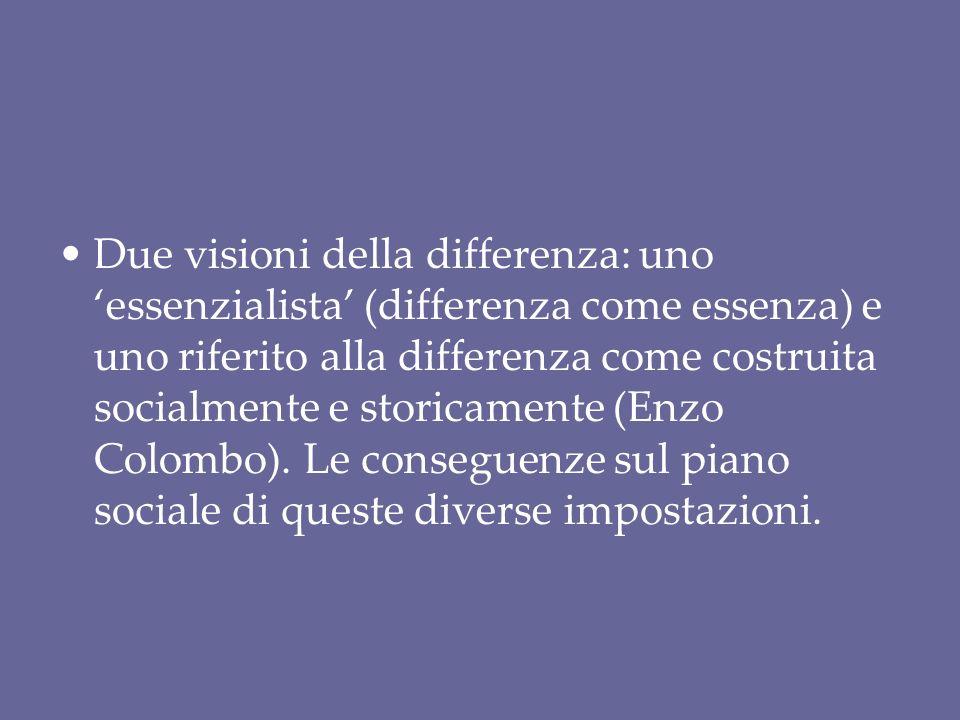 Due visioni della differenza: uno 'essenzialista' (differenza come essenza) e uno riferito alla differenza come costruita socialmente e storicamente (Enzo Colombo).