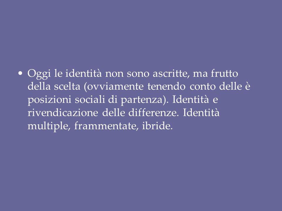 Oggi le identità non sono ascritte, ma frutto della scelta (ovviamente tenendo conto delle è posizioni sociali di partenza).