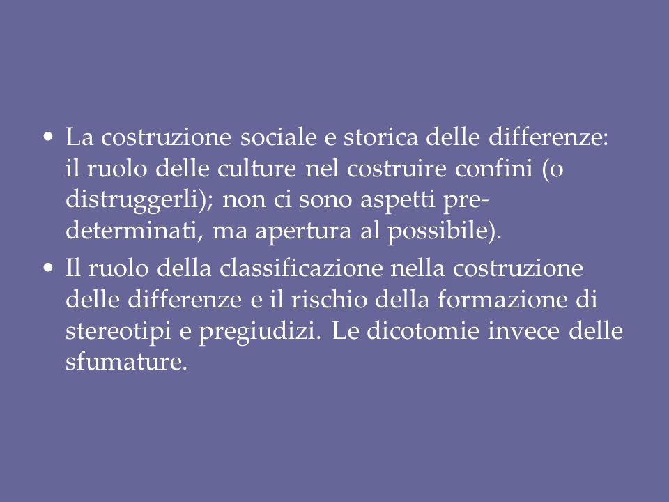 La costruzione sociale e storica delle differenze: il ruolo delle culture nel costruire confini (o distruggerli); non ci sono aspetti pre-determinati, ma apertura al possibile).