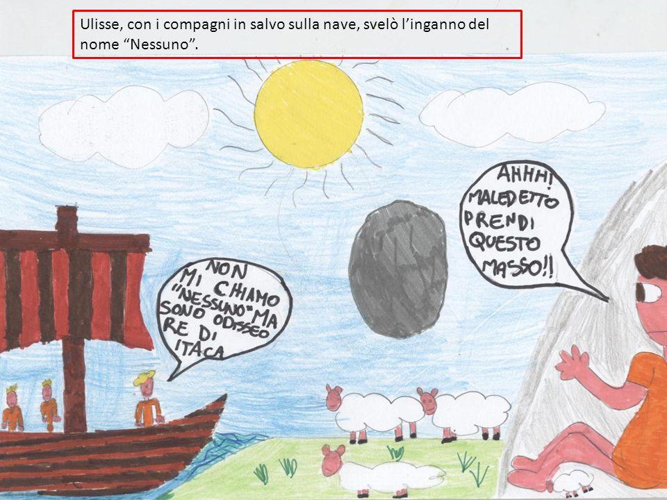 Ulisse, con i compagni in salvo sulla nave, svelò l'inganno del nome Nessuno .