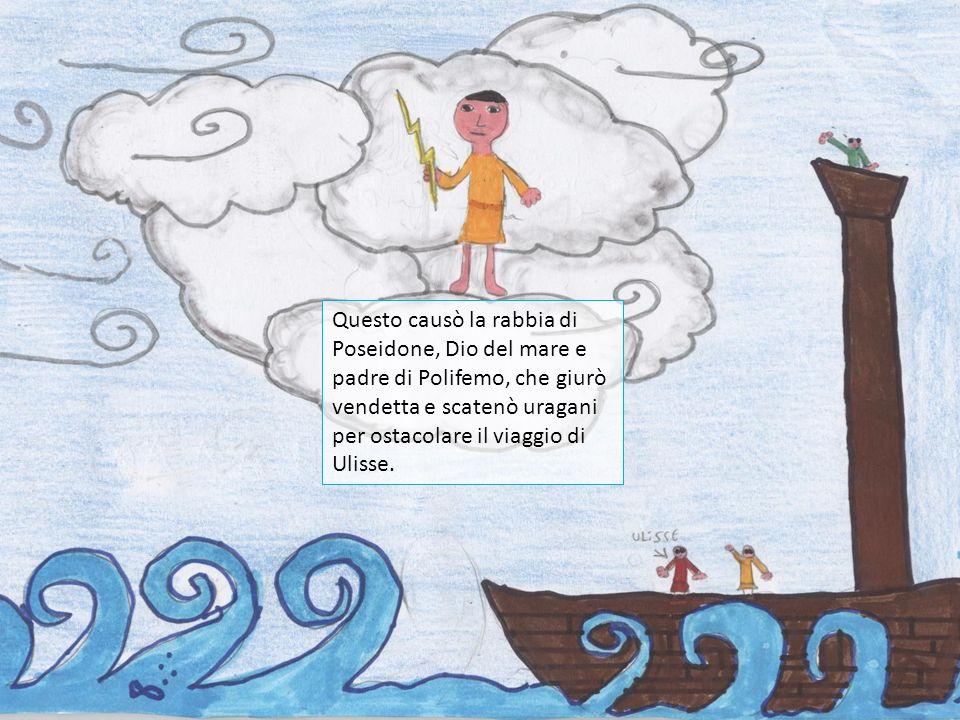 Questo causò la rabbia di Poseidone, Dio del mare e padre di Polifemo, che giurò vendetta e scatenò uragani per ostacolare il viaggio di Ulisse.