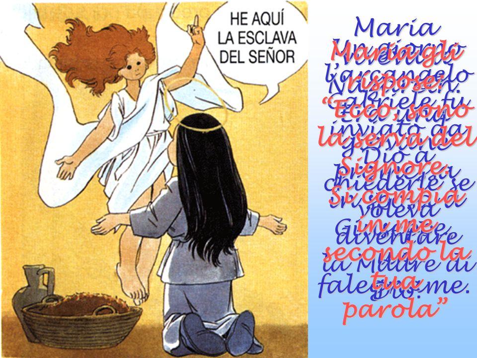 Maria gli rispose: Ecco, sono la serva del Signore.