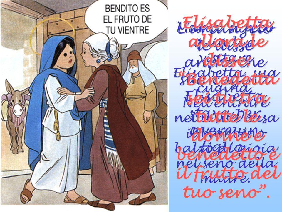 Elisabetta allora le disse: Benedetta sei tu tra tutte le donne e benedetto è il frutto del tuo seno .