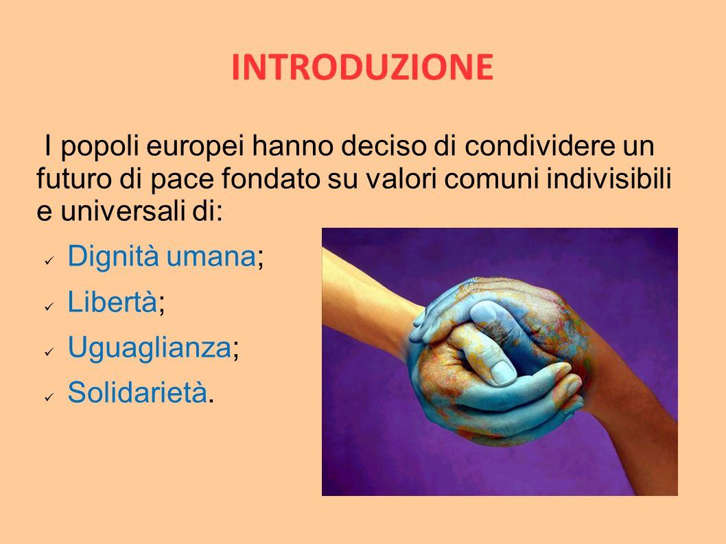INTRODUZIONE I popoli europei hanno deciso di condividere un futuro di pace fondato su valori comuni indivisibili e universali di: