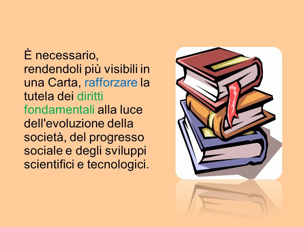 È necessario, rendendoli più visibili in una Carta, rafforzare la tutela dei diritti fondamentali alla luce dell evoluzione della società, del progresso sociale e degli sviluppi scientifici e tecnologici.
