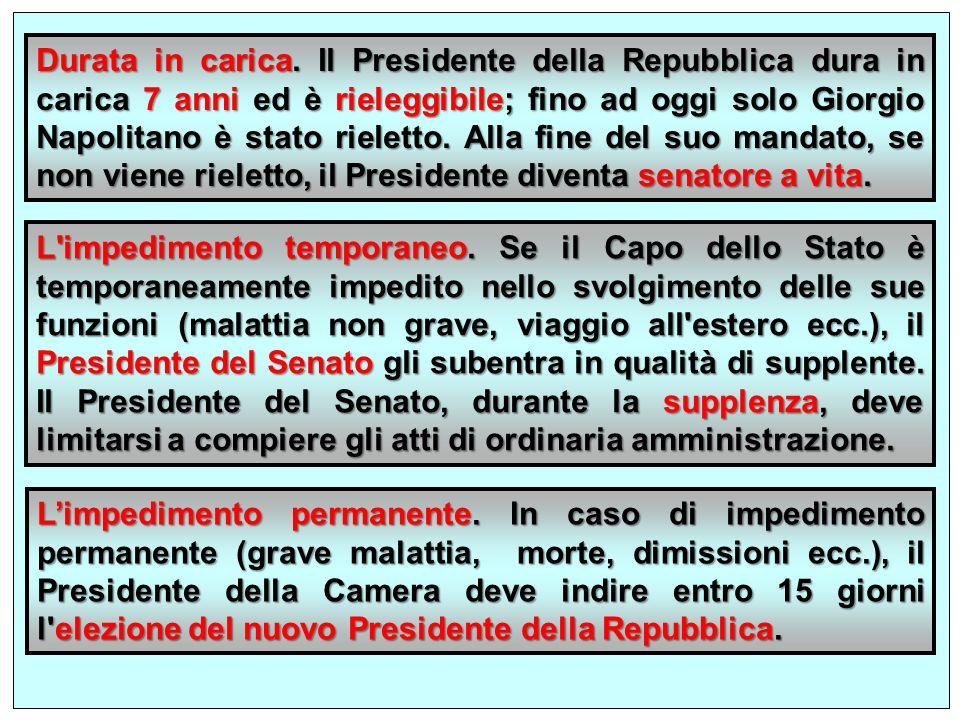 Durata in carica. Il Presidente della Repubblica dura in carica 7 anni ed è rieleggibile; fino ad oggi solo Giorgio Napolitano è stato rieletto. Alla fine del suo mandato, se non viene rieletto, il Presidente diventa senatore a vita.