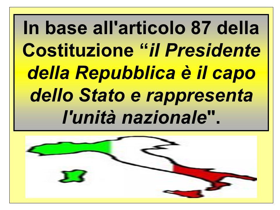 In base all articolo 87 della Costituzione il Presidente della Repubblica è il capo dello Stato e rappresenta l unità nazionale .