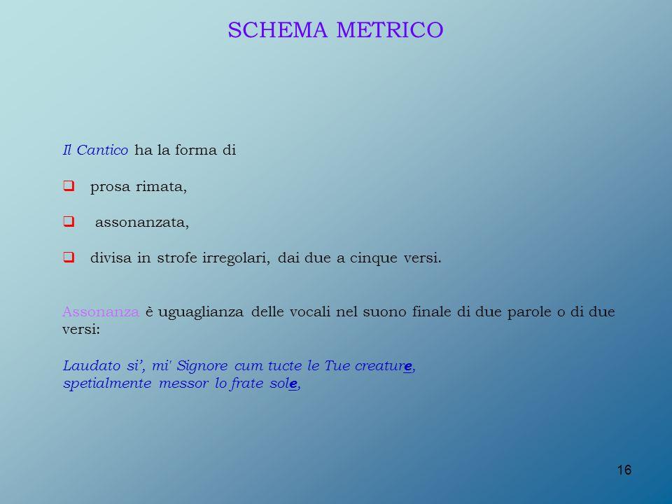 SCHEMA METRICO Il Cantico ha la forma di prosa rimata, assonanzata,