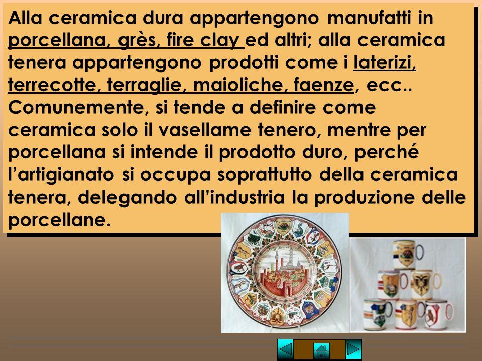 Alla ceramica dura appartengono manufatti in porcellana, grès, fire clay ed altri; alla ceramica tenera appartengono prodotti come i laterizi, terrecotte, terraglie, maioliche, faenze, ecc..