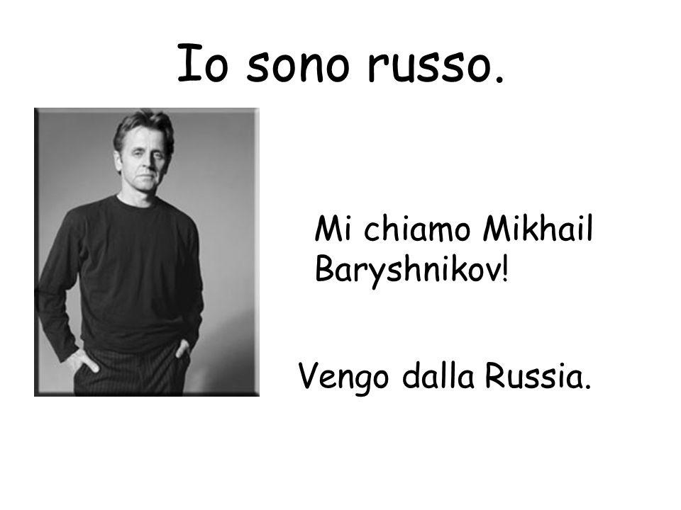 Io sono russo. Mi chiamo Mikhail Baryshnikov! Vengo dalla Russia.