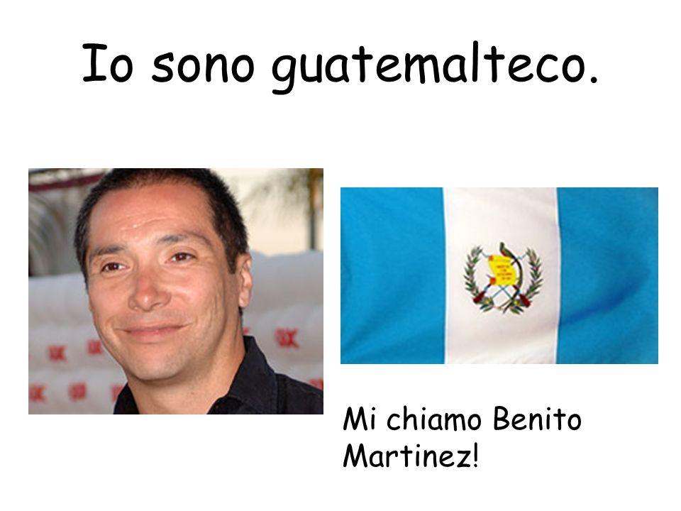 Io sono guatemalteco. Mi chiamo Benito Martinez!
