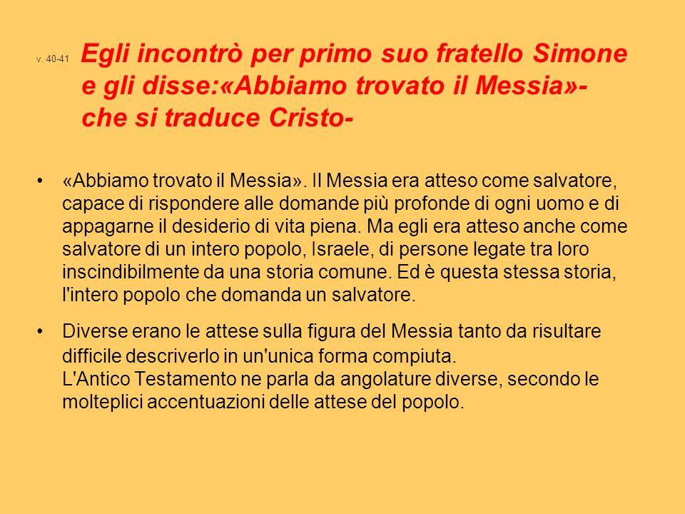 v. 40-41 Egli incontrò per primo suo fratello Simone e gli disse:«Abbiamo trovato il Messia»- che si traduce Cristo-