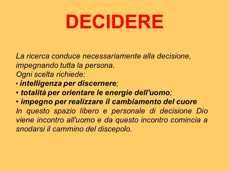 DECIDERE La ricerca conduce necessariamente alla decisione, impegnando tutta la persona. Ogni scelta richiede: