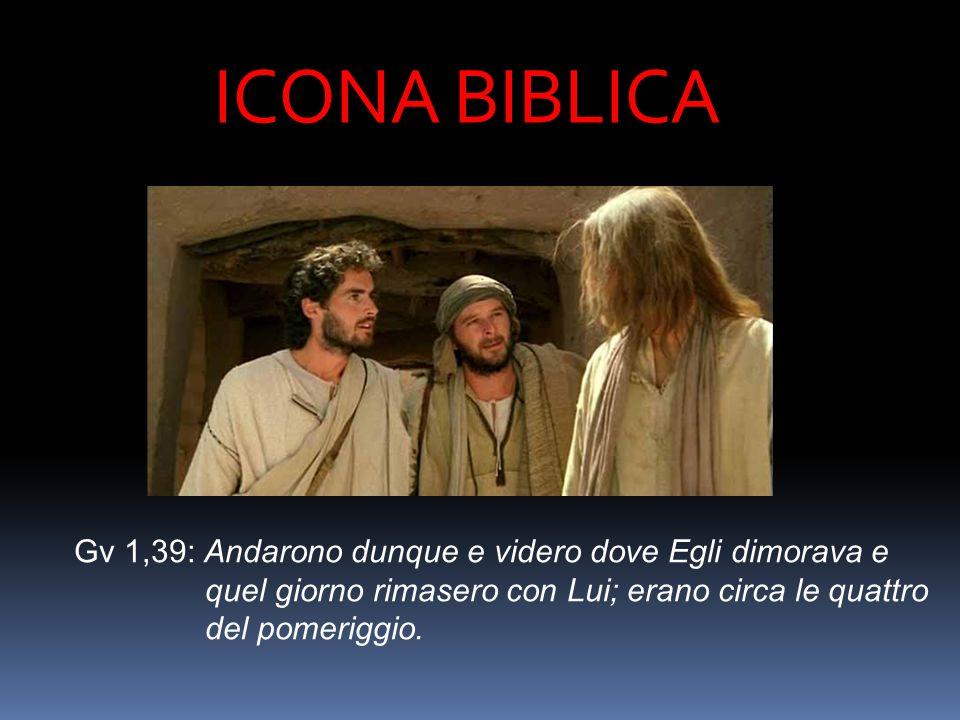 ICONA BIBLICA Gv 1,39: Andarono dunque e videro dove Egli dimorava e quel giorno rimasero con Lui; erano circa le quattro del pomeriggio.