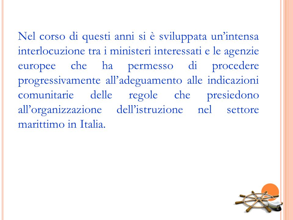 Nel corso di questi anni si è sviluppata un'intensa interlocuzione tra i ministeri interessati e le agenzie europee che ha permesso di procedere progressivamente all'adeguamento alle indicazioni comunitarie delle regole che presiedono all'organizzazione dell'istruzione nel settore marittimo in Italia.