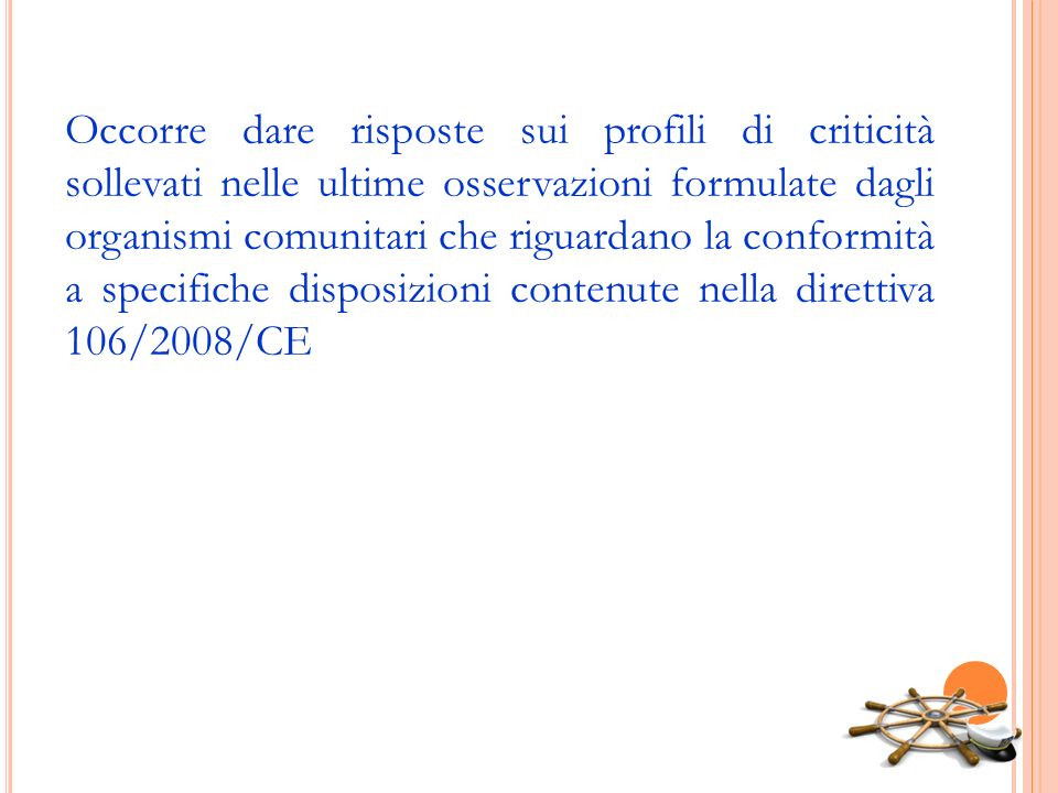 Occorre dare risposte sui profili di criticità sollevati nelle ultime osservazioni formulate dagli organismi comunitari che riguardano la conformità a specifiche disposizioni contenute nella direttiva 106/2008/CE