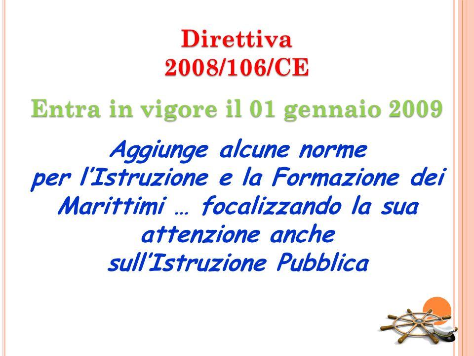 Direttiva 2008/106/CE Entra in vigore il 01 gennaio 2009 Aggiunge alcune norme per l'Istruzione e la Formazione dei Marittimi … focalizzando la sua attenzione anche sull'Istruzione Pubblica