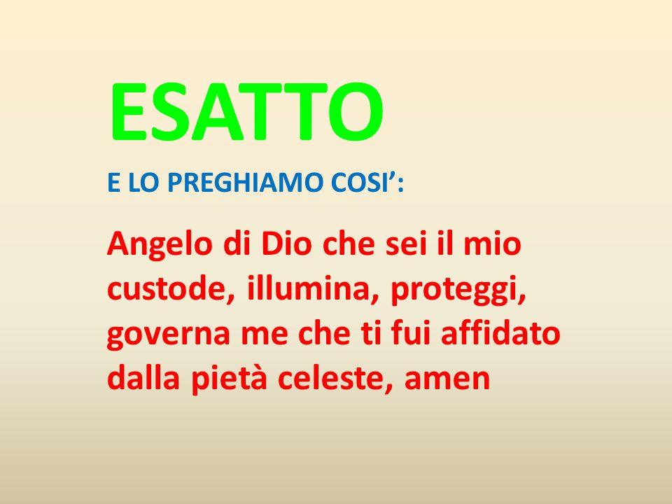 ESATTO E LO PREGHIAMO COSI': Angelo di Dio che sei il mio custode, illumina, proteggi, governa me che ti fui affidato dalla pietà celeste, amen.