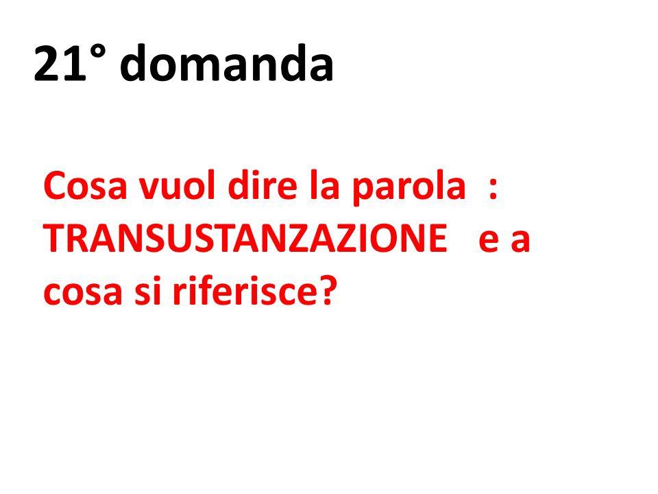 21° domanda Cosa vuol dire la parola : TRANSUSTANZAZIONE e a cosa si riferisce