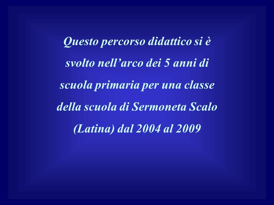 Questo percorso didattico si è svolto nell'arco dei 5 anni di scuola primaria per una classe della scuola di Sermoneta Scalo (Latina) dal 2004 al 2009