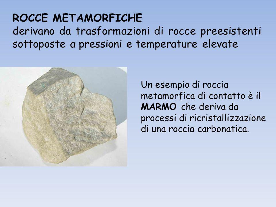 ROCCE METAMORFICHE derivano da trasformazioni di rocce preesistenti sottoposte a pressioni e temperature elevate.