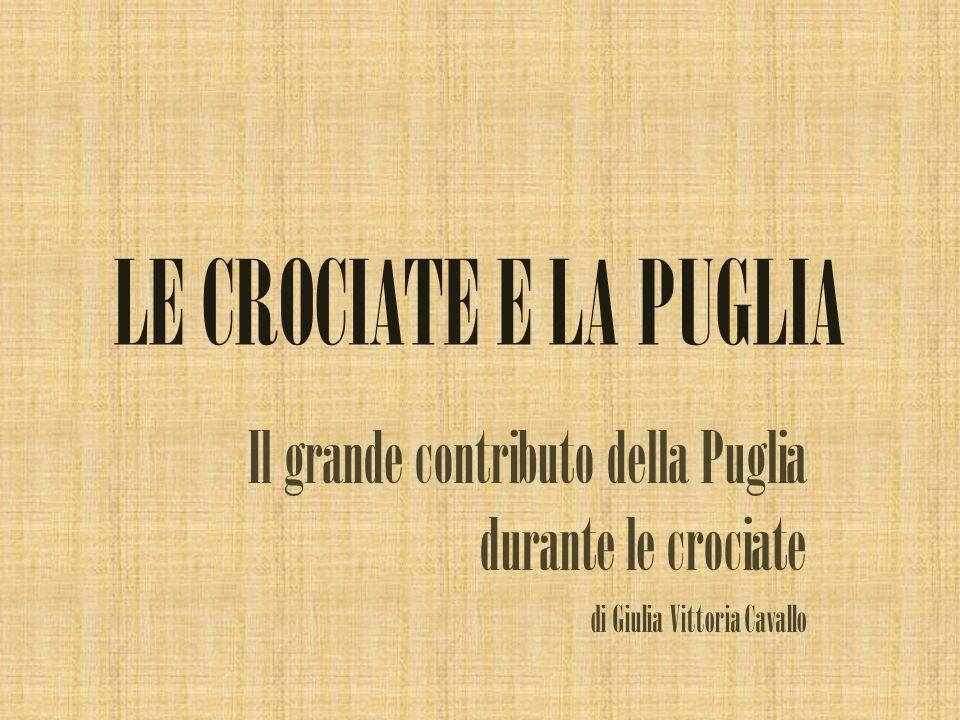 LE CROCIATE E LA PUGLIA Il grande contributo della Puglia durante le crociate.
