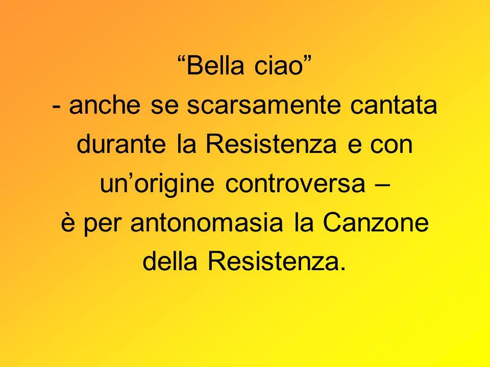 Bella ciao - anche se scarsamente cantata durante la Resistenza e con un'origine controversa – è per antonomasia la Canzone della Resistenza.