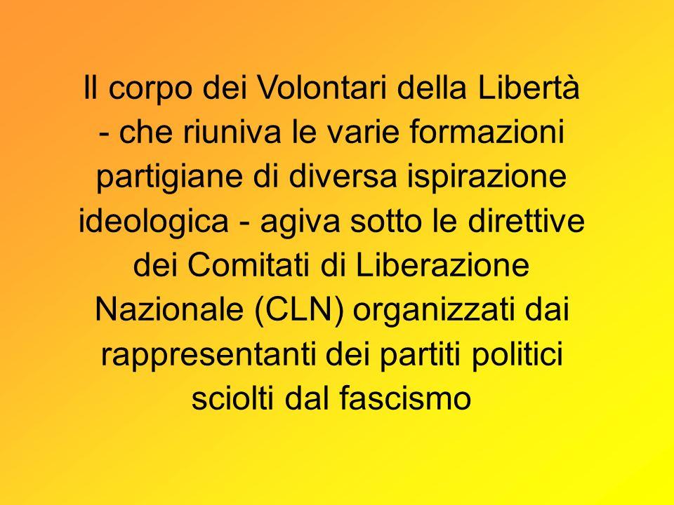 Il corpo dei Volontari della Libertà - che riuniva le varie formazioni partigiane di diversa ispirazione ideologica - agiva sotto le direttive dei Comitati di Liberazione Nazionale (CLN) organizzati dai rappresentanti dei partiti politici sciolti dal fascismo