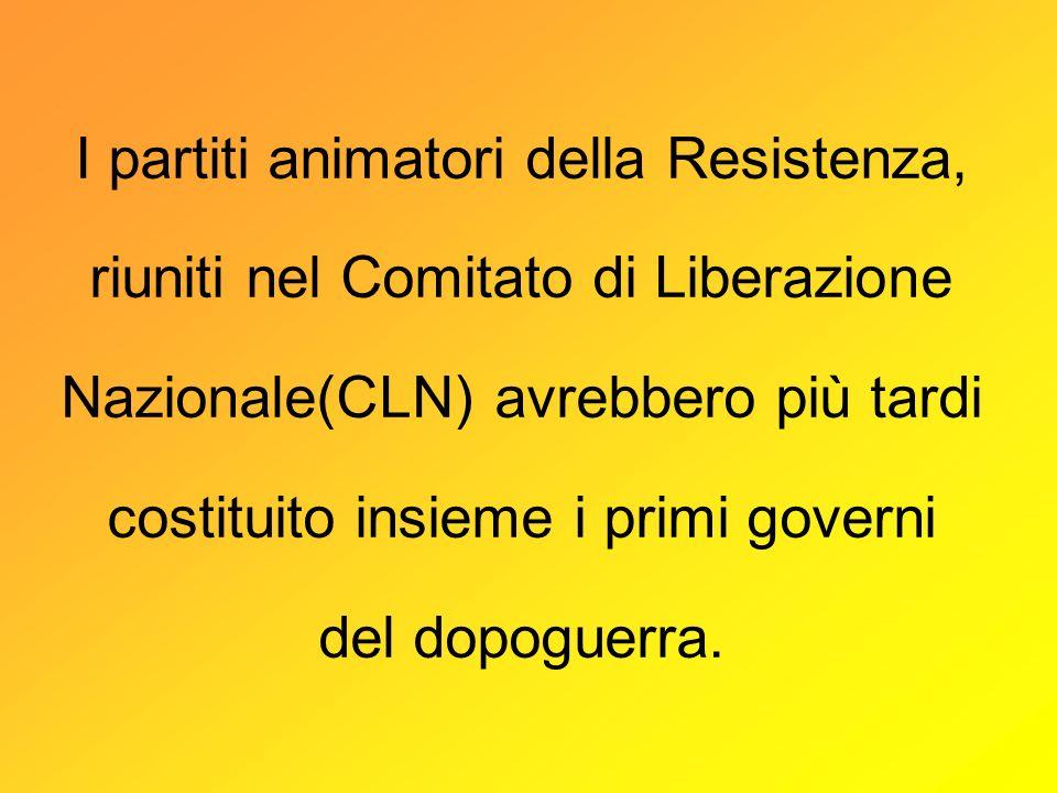 I partiti animatori della Resistenza, riuniti nel Comitato di Liberazione Nazionale(CLN) avrebbero più tardi costituito insieme i primi governi del dopoguerra.