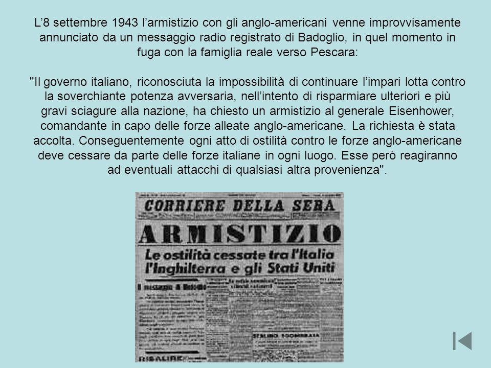 L'8 settembre 1943 l'armistizio con gli anglo-americani venne improvvisamente annunciato da un messaggio radio registrato di Badoglio, in quel momento in fuga con la famiglia reale verso Pescara: