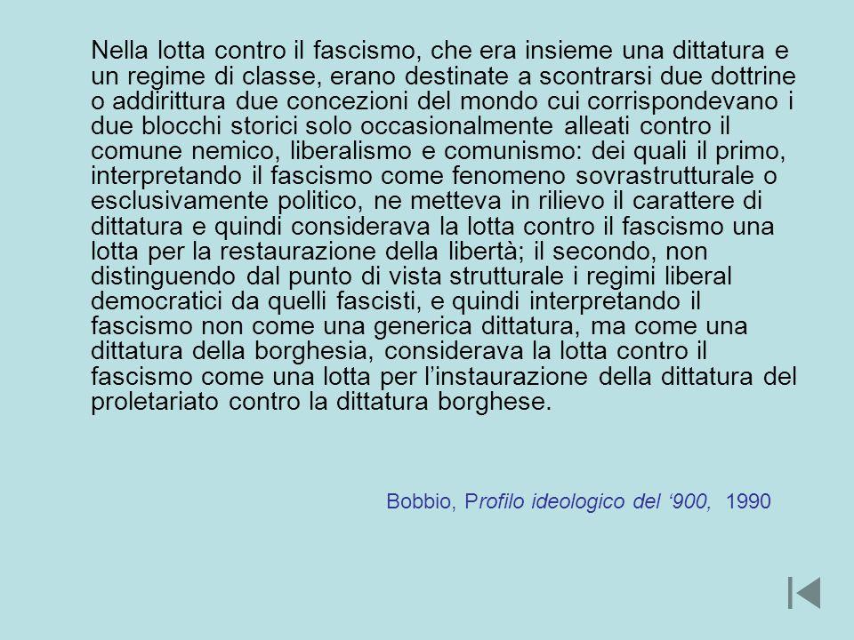 Nella lotta contro il fascismo, che era insieme una dittatura e un regime di classe, erano destinate a scontrarsi due dottrine o addirittura due concezioni del mondo cui corrispondevano i due blocchi storici solo occasionalmente alleati contro il comune nemico, liberalismo e comunismo: dei quali il primo, interpretando il fascismo come fenomeno sovrastrutturale o esclusivamente politico, ne metteva in rilievo il carattere di dittatura e quindi considerava la lotta contro il fascismo una lotta per la restaurazione della libertà; il secondo, non distinguendo dal punto di vista strutturale i regimi liberal democratici da quelli fascisti, e quindi interpretando il fascismo non come una generica dittatura, ma come una dittatura della borghesia, considerava la lotta contro il fascismo come una lotta per l'instaurazione della dittatura del proletariato contro la dittatura borghese.