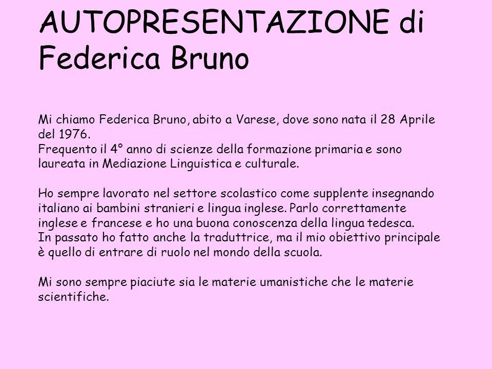 AUTOPRESENTAZIONE di Federica Bruno Mi chiamo Federica Bruno, abito a Varese, dove sono nata il 28 Aprile del 1976.