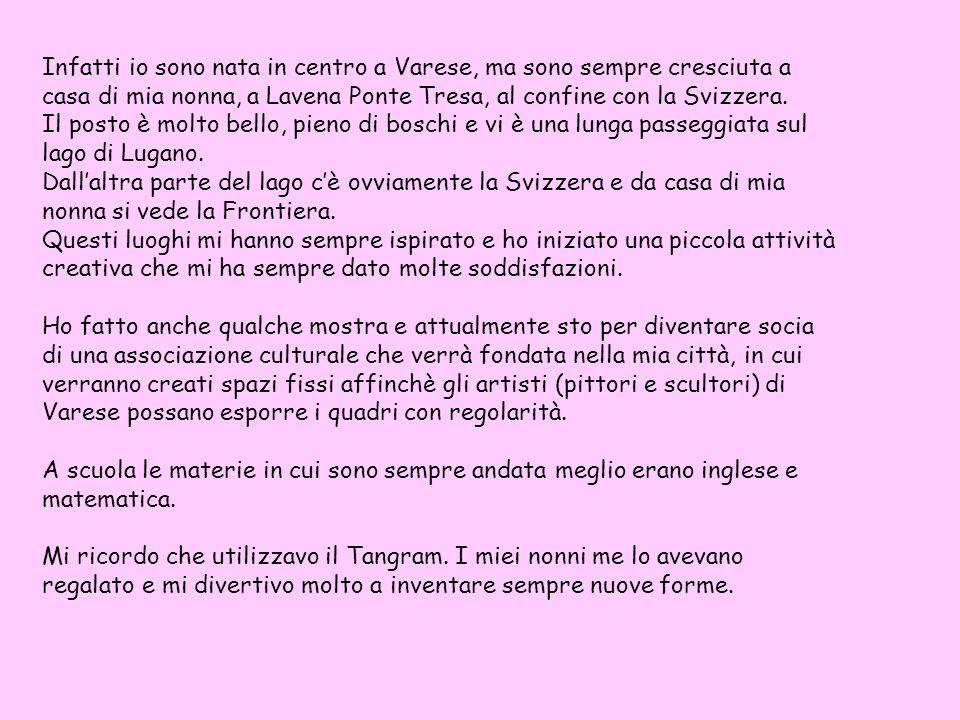 Infatti io sono nata in centro a Varese, ma sono sempre cresciuta a casa di mia nonna, a Lavena Ponte Tresa, al confine con la Svizzera.