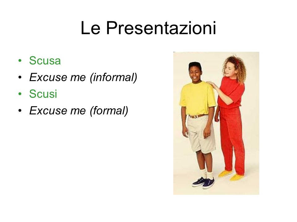 Le Presentazioni Scusa Excuse me (informal) Scusi Excuse me (formal)