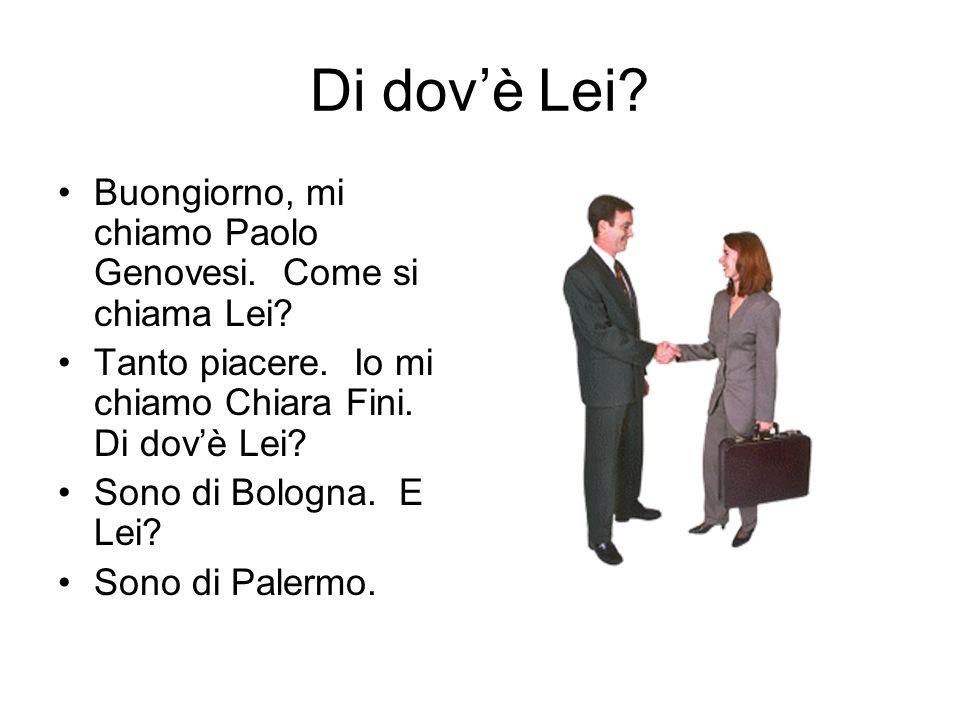 Di dov'è Lei Buongiorno, mi chiamo Paolo Genovesi. Come si chiama Lei Tanto piacere. Io mi chiamo Chiara Fini. Di dov'è Lei