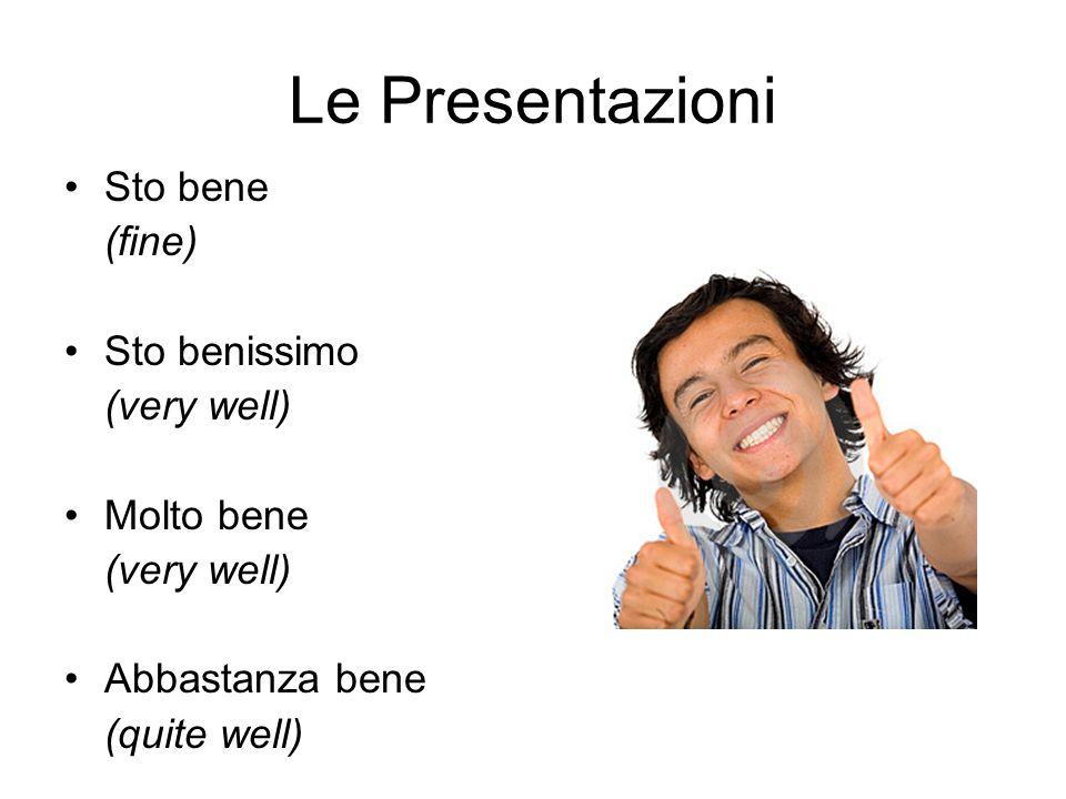 Le Presentazioni Sto bene (fine) Sto benissimo (very well) Molto bene