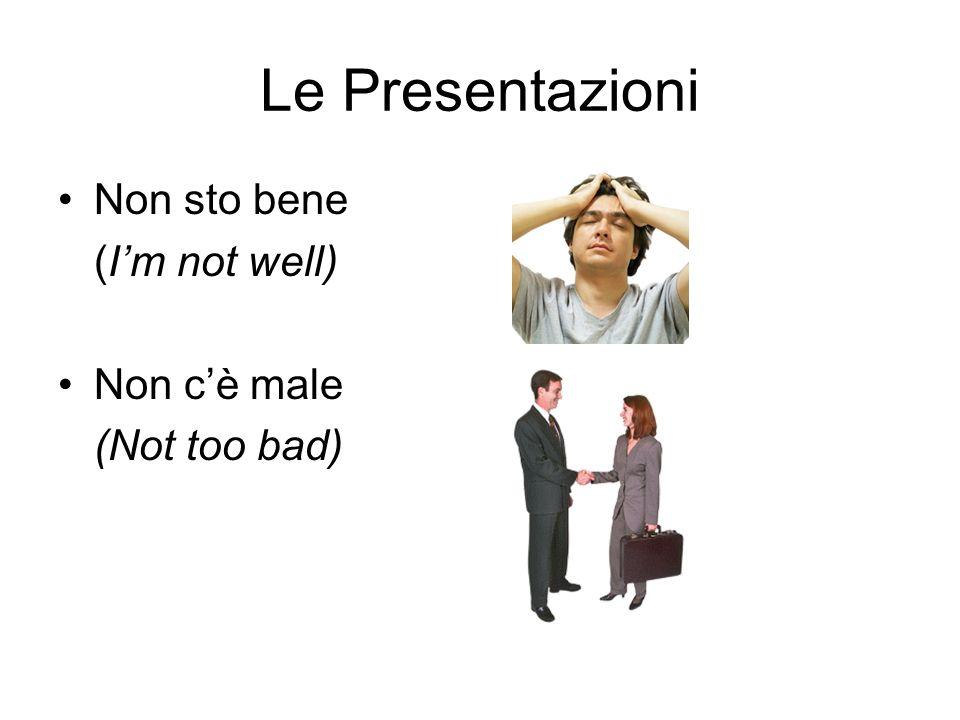Le Presentazioni Non sto bene (I'm not well) Non c'è male