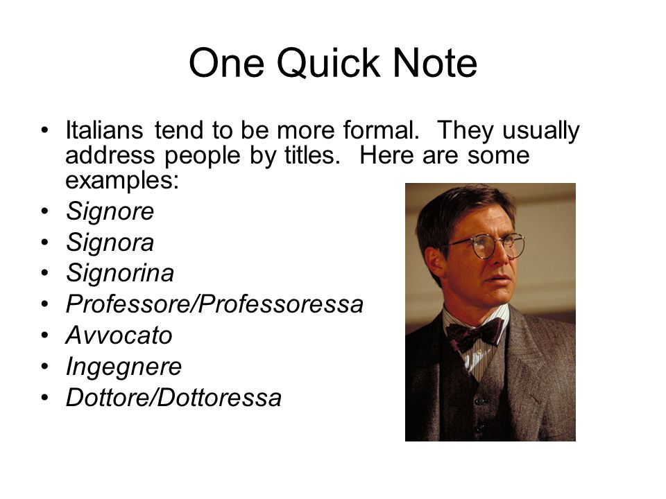 One Quick Note Italians tend to be more formal. They usually address people by titles. Here are some examples: