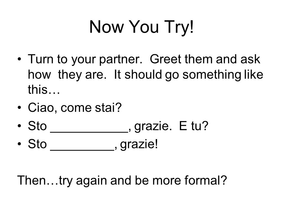 Now You Try! Turn to your partner. Greet them and ask how they are. It should go something like this…