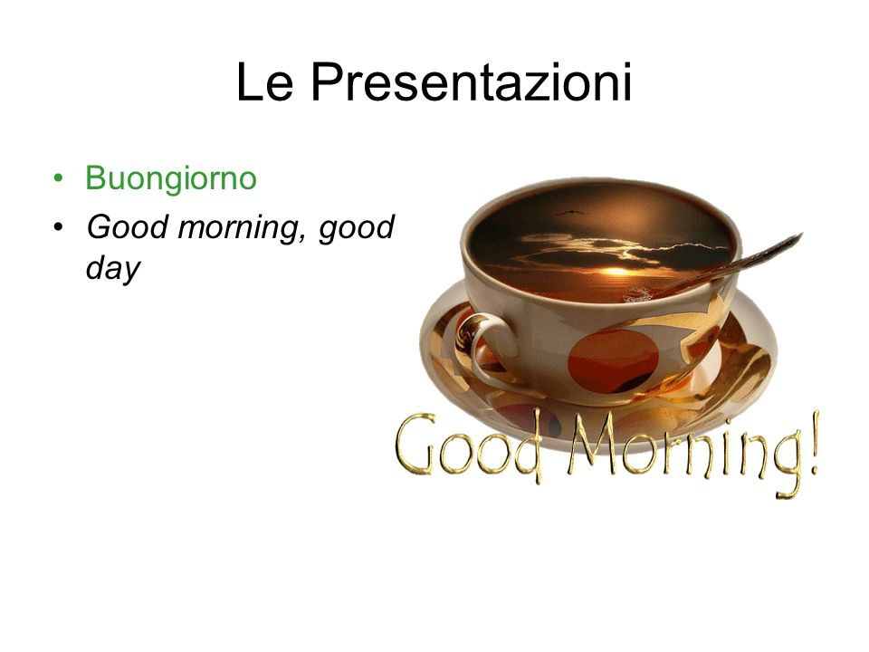 Le Presentazioni Buongiorno Good morning, good day