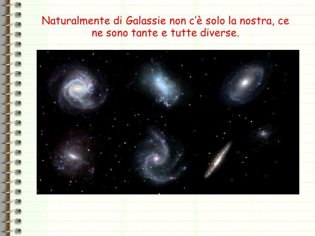 Naturalmente di Galassie non c'è solo la nostra, ce ne sono tante e tutte diverse.