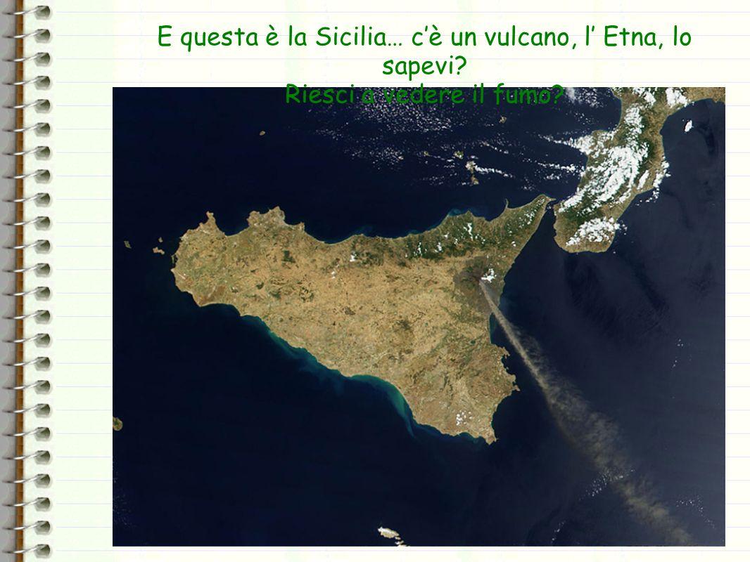E questa è la Sicilia… c'è un vulcano, l' Etna, lo sapevi