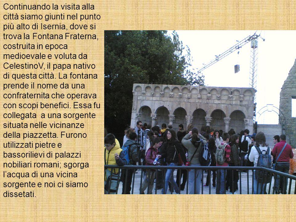 Continuando la visita alla città siamo giunti nel punto più alto di Isernia, dove si trova la Fontana Fraterna, costruita in epoca medioevale e voluta da CelestinoV, il papa nativo di questa città.