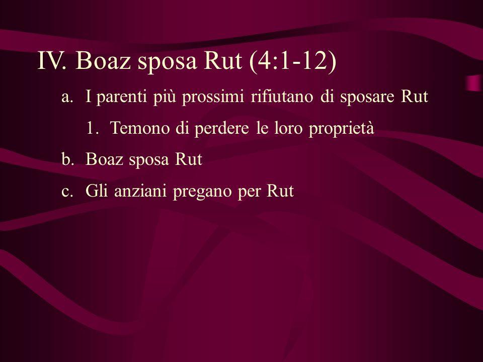 IV. Boaz sposa Rut (4:1-12) I parenti più prossimi rifiutano di sposare Rut. Temono di perdere le loro proprietà.