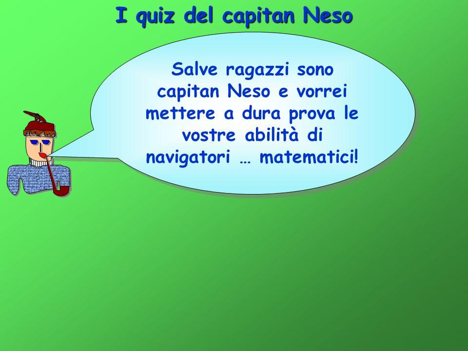 I quiz del capitan Neso Salve ragazzi sono capitan Neso e vorrei mettere a dura prova le vostre abilità di navigatori … matematici!